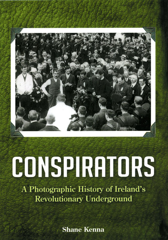 Conspirators A Photographic History of Ireland's Revolutionary Underground: Shane Kenna