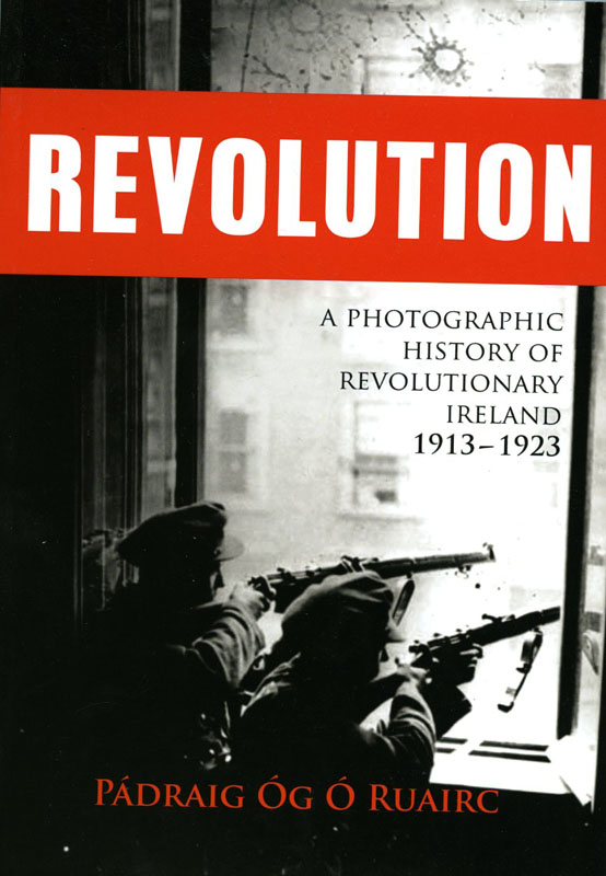 Revolution A Photographic History of Revolutionary Ireland 1913 – 1923: Pádraig Óg Ó Ruairc